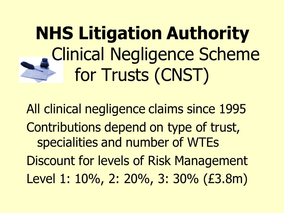 NHS Litigation Authority Clinical Negligence Scheme for Trusts (CNST) All clinical negligence claims since 1995 Contributions depend on type of trust,