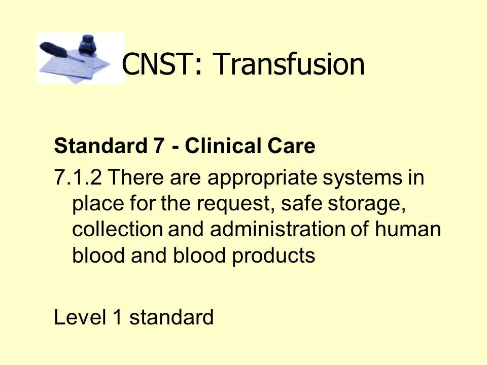 CNST: Transfusion Standard 7 - Clinical Care 7.1.2 There are appropriate systems in place for the request, safe storage, collection and administration