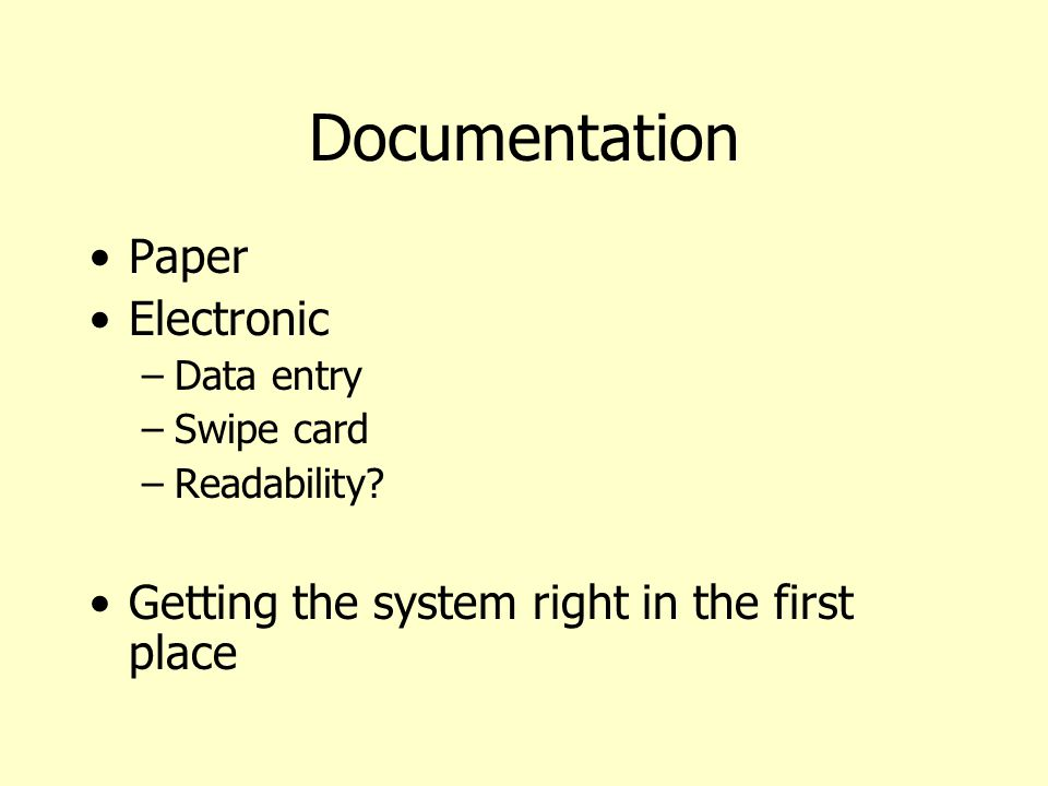 Documentation Paper Electronic –Data entry –Swipe card –Readability? Getting the system right in the first place