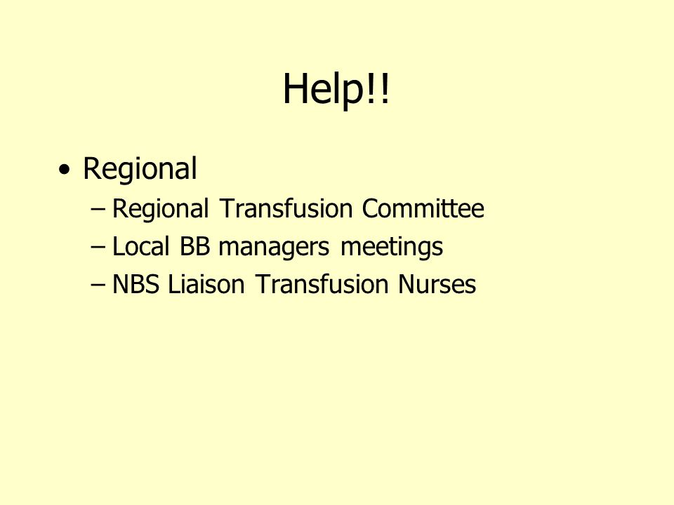 Help!! Regional –Regional Transfusion Committee –Local BB managers meetings –NBS Liaison Transfusion Nurses