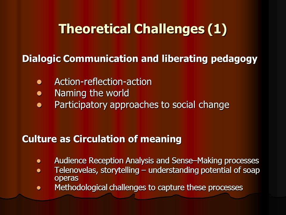Theoretical Challenges (1) Dialogic Communication and liberating pedagogy Action-reflection-action Action-reflection-action Naming the world Naming the world Participatory approaches to social change Participatory approaches to social change Culture as Circulation of meaning Audience Reception Analysis and Sense–Making processes Audience Reception Analysis and Sense–Making processes Telenovelas, storytelling – understanding potential of soap operas Telenovelas, storytelling – understanding potential of soap operas Methodological challenges to capture these processes Methodological challenges to capture these processes