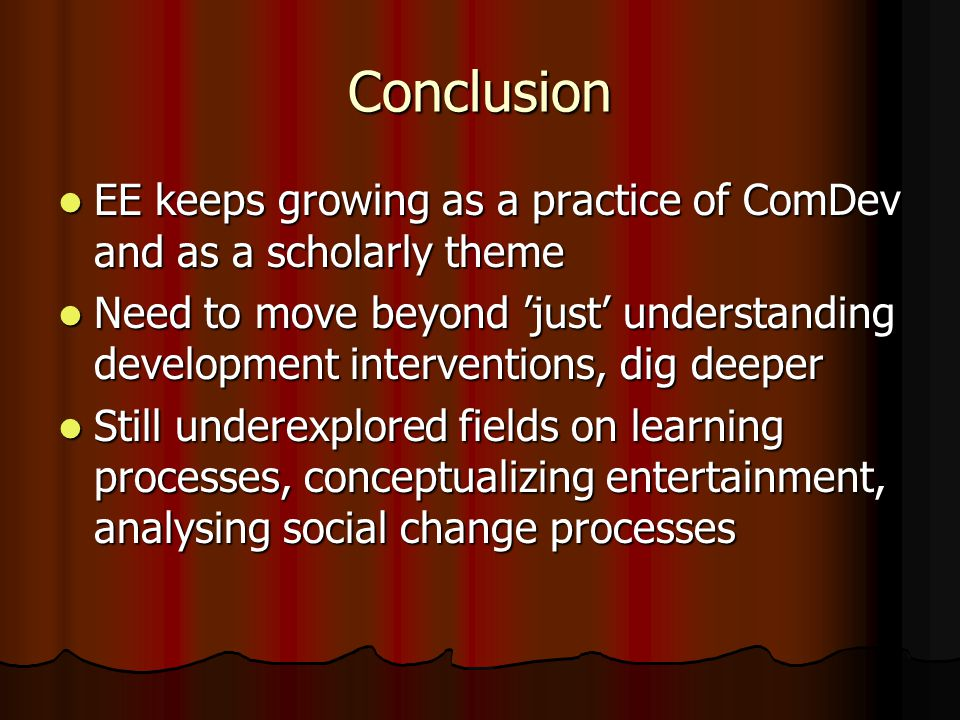 Conclusion EE keeps growing as a practice of ComDev and as a scholarly theme EE keeps growing as a practice of ComDev and as a scholarly theme Need to move beyond just understanding development interventions, dig deeper Need to move beyond just understanding development interventions, dig deeper Still underexplored fields on learning processes, conceptualizing entertainment, analysing social change processes Still underexplored fields on learning processes, conceptualizing entertainment, analysing social change processes