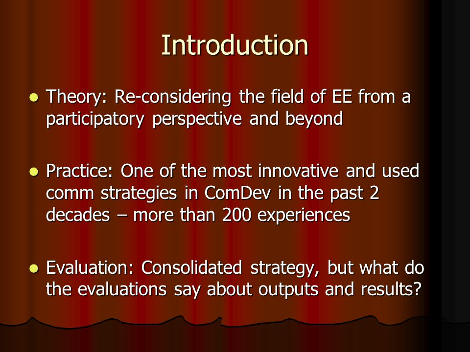 Introduction Theory: Re-considering the field of EE from a participatory perspective and beyond Theory: Re-considering the field of EE from a participatory perspective and beyond Practice: One of the most innovative and used comm strategies in ComDev in the past 2 decades – more than 200 experiences Practice: One of the most innovative and used comm strategies in ComDev in the past 2 decades – more than 200 experiences Evaluation: Consolidated strategy, but what do the evaluations say about outputs and results.