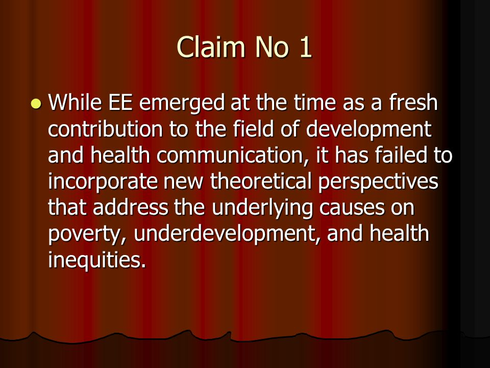Claim No 1 While EE emerged at the time as a fresh contribution to the field of development and health communication, it has failed to incorporate new theoretical perspectives that address the underlying causes on poverty, underdevelopment, and health inequities.