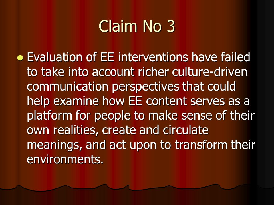 Claim No 3 Evaluation of EE interventions have failed to take into account richer culture-driven communication perspectives that could help examine how EE content serves as a platform for people to make sense of their own realities, create and circulate meanings, and act upon to transform their environments.