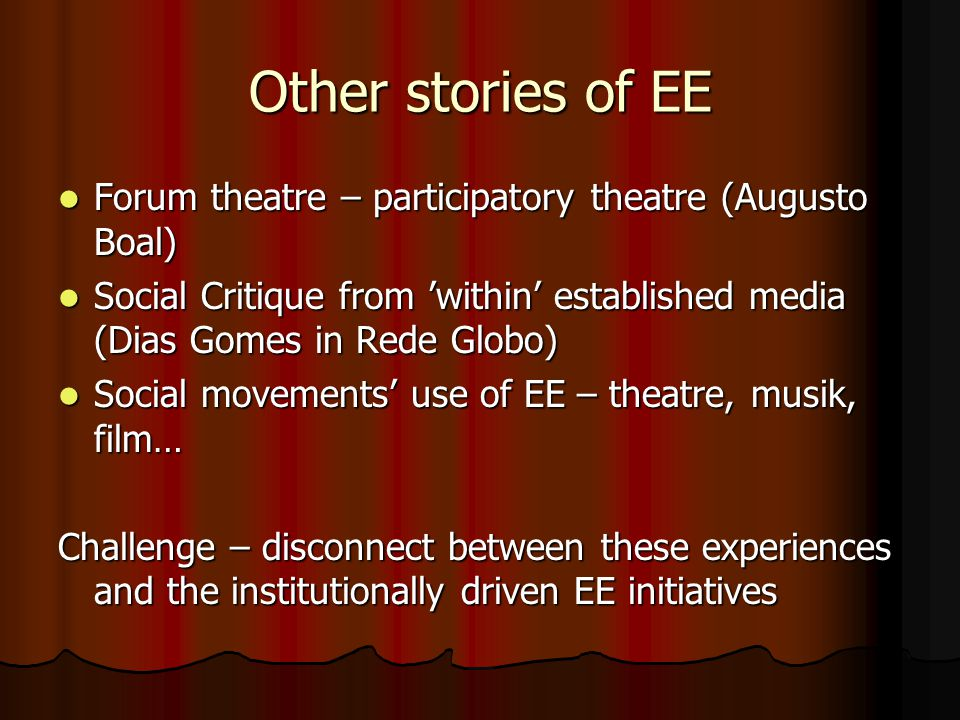 Other stories of EE Forum theatre – participatory theatre (Augusto Boal) Forum theatre – participatory theatre (Augusto Boal) Social Critique from within established media (Dias Gomes in Rede Globo) Social Critique from within established media (Dias Gomes in Rede Globo) Social movements use of EE – theatre, musik, film… Social movements use of EE – theatre, musik, film… Challenge – disconnect between these experiences and the institutionally driven EE initiatives