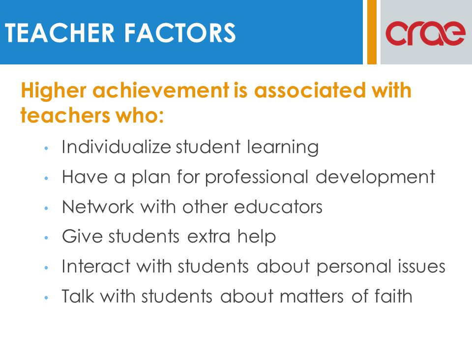 Higher achievement is associated with teachers who: Individualize student learning Have a plan for professional development Network with other educators Give students extra help Interact with students about personal issues Talk with students about matters of faith TEACHER FACTORS