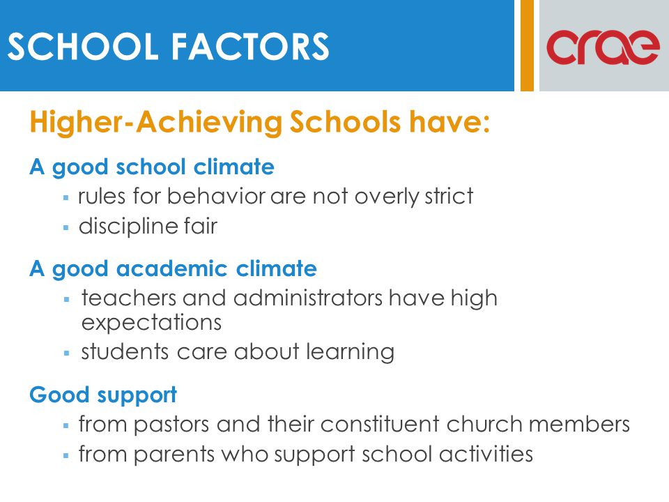 A good school climate rules for behavior are not overly strict discipline fair A good academic climate teachers and administrators have high expectations students care about learning Good support from pastors and their constituent church members from parents who support school activities SCHOOL FACTORS Higher-Achieving Schools have: