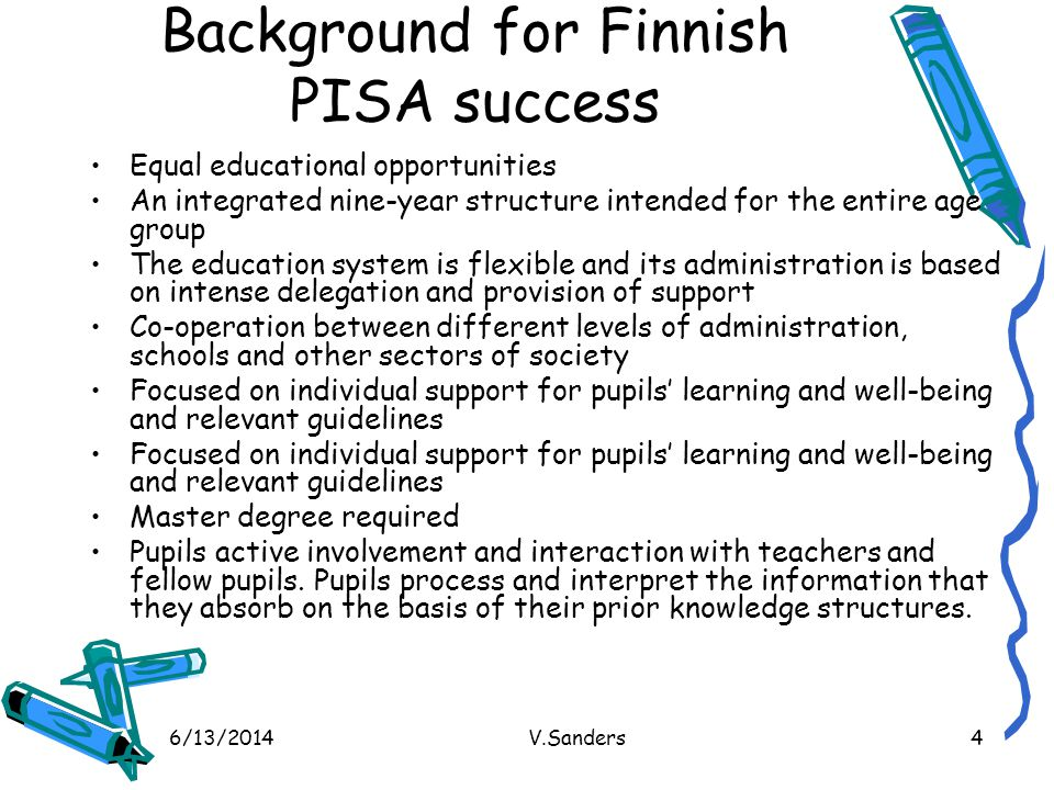 6/13/2014V.Sanders4 Background for Finnish PISA success Equal educational opportunities An integrated nine-year structure intended for the entire age