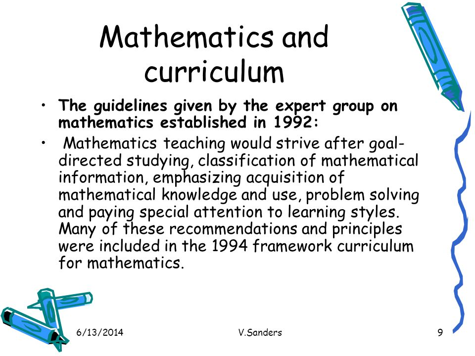 6/13/2014V.Sanders9 Mathematics and curriculum The guidelines given by the expert group on mathematics established in 1992: Mathematics teaching would