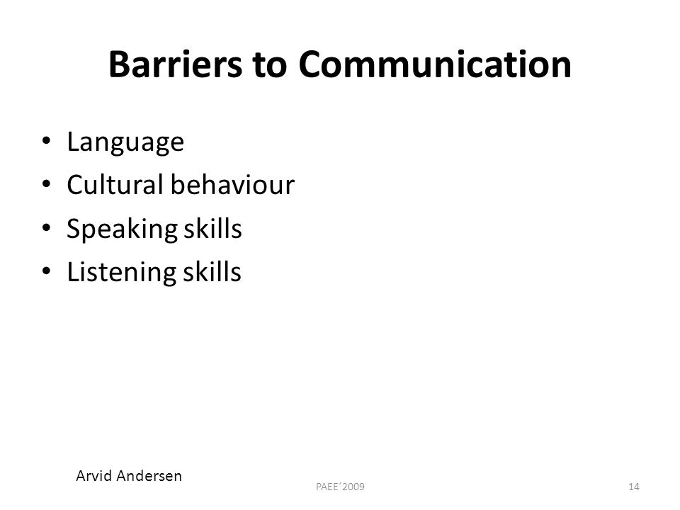 Barriers to Communication Language Cultural behaviour Speaking skills Listening skills 14PAEE´2009 Arvid Andersen