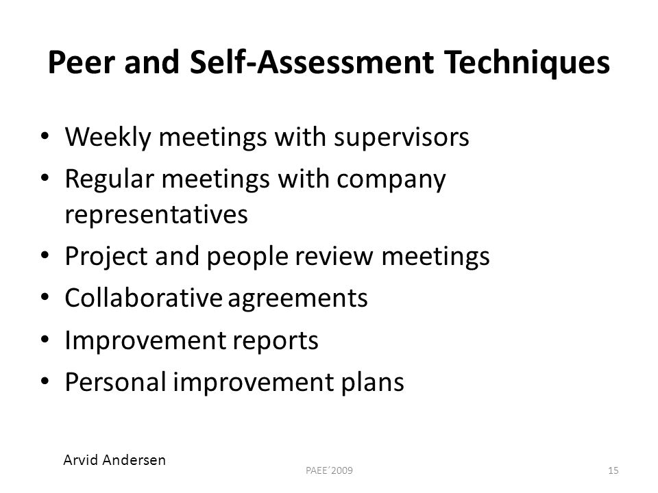 Peer and Self-Assessment Techniques Weekly meetings with supervisors Regular meetings with company representatives Project and people review meetings Collaborative agreements Improvement reports Personal improvement plans 15PAEE´2009 Arvid Andersen