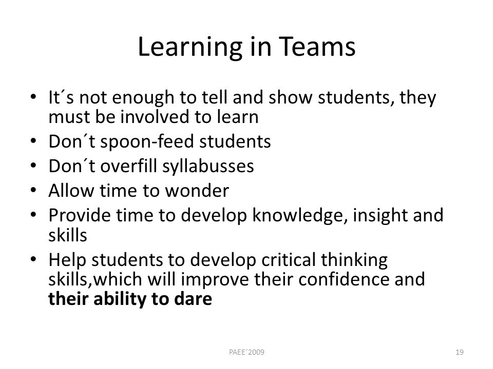 Learning in Teams It´s not enough to tell and show students, they must be involved to learn Don´t spoon-feed students Don´t overfill syllabusses Allow time to wonder Provide time to develop knowledge, insight and skills Help students to develop critical thinking skills,which will improve their confidence and their ability to dare PAEE´200919