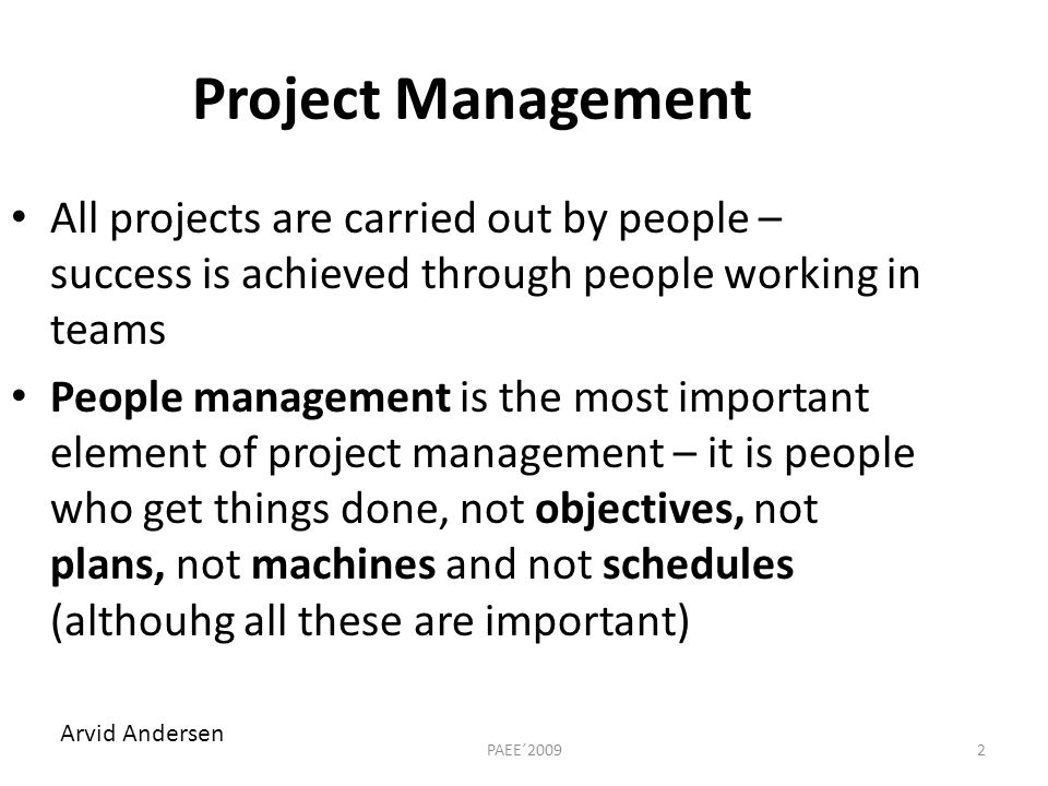 Project Management All projects are carried out by people – success is achieved through people working in teams People management is the most important element of project management – it is people who get things done, not objectives, not plans, not machines and not schedules (althouhg all these are important) 2PAEE´2009 Arvid Andersen
