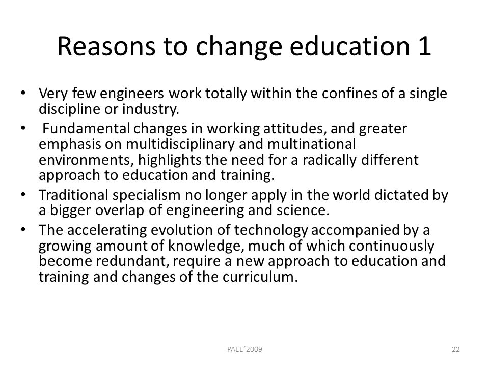 Reasons to change education 1 Very few engineers work totally within the confines of a single discipline or industry.