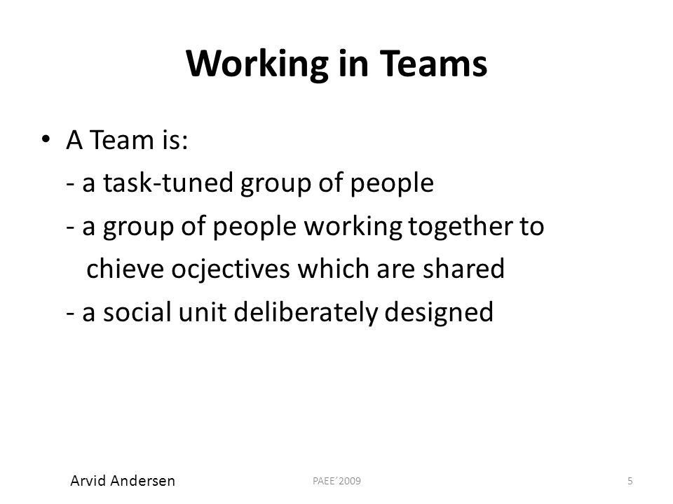 Working in Teams A Team is: - a task-tuned group of people - a group of people working together to chieve ocjectives which are shared - a social unit deliberately designed 5PAEE´2009 Arvid Andersen