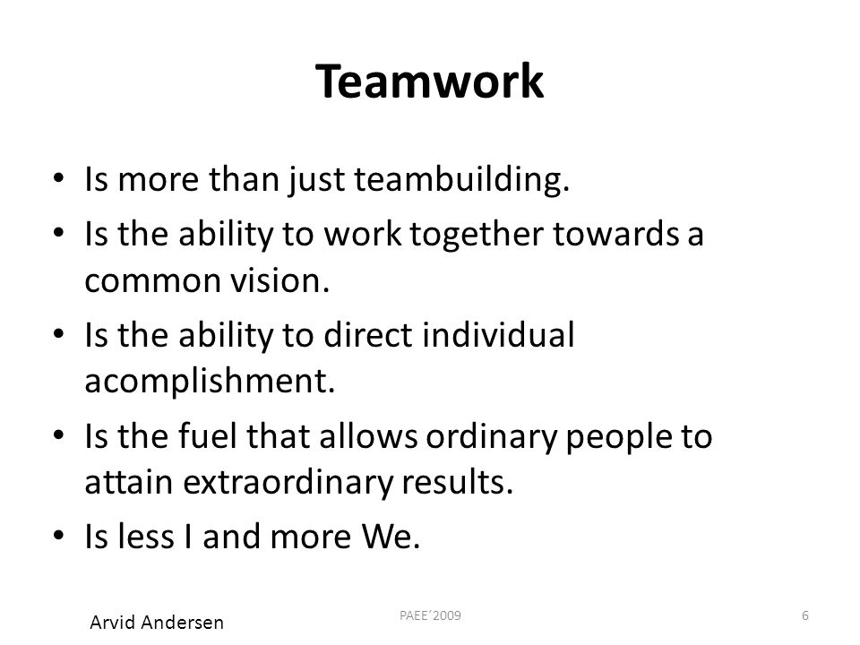 Teamwork Is more than just teambuilding. Is the ability to work together towards a common vision.