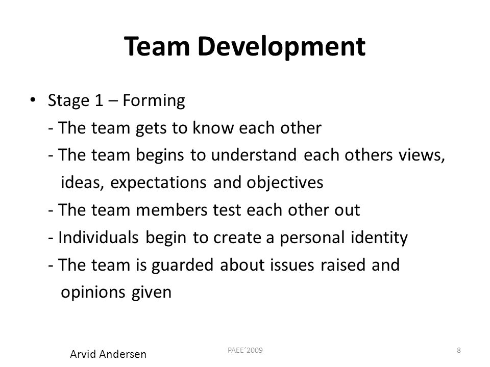 Team Development Stage 1 – Forming - The team gets to know each other - The team begins to understand each others views, ideas, expectations and objectives - The team members test each other out - Individuals begin to create a personal identity - The team is guarded about issues raised and opinions given 8PAEE´2009 Arvid Andersen