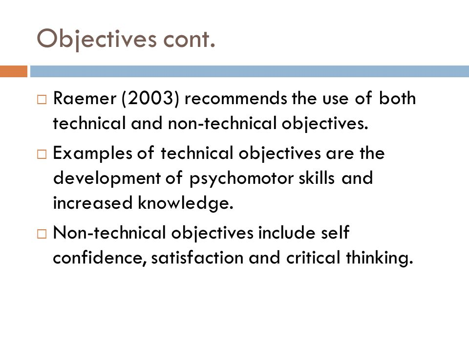 Objectives cont. Raemer (2003) recommends the use of both technical and non-technical objectives. Examples of technical objectives are the development