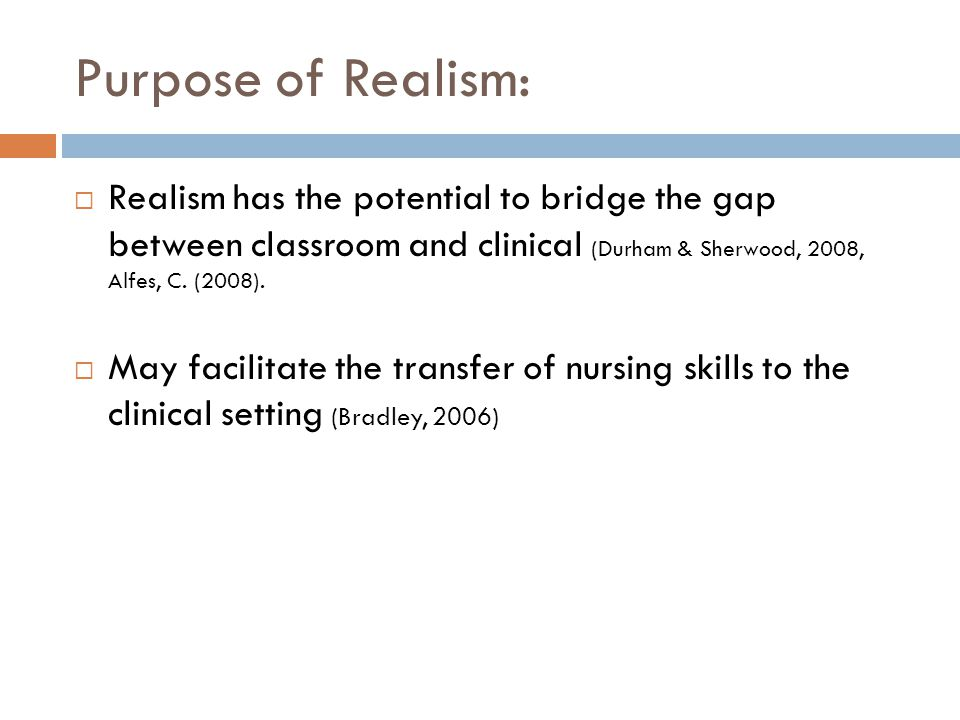 Purpose of Realism: Realism has the potential to bridge the gap between classroom and clinical (Durham & Sherwood, 2008, Alfes, C. (2008). May facilit