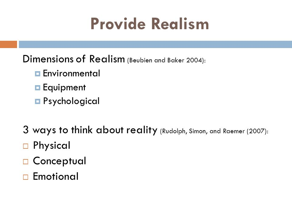 Provide Realism Dimensions of Realism (Beubien and Baker 2004): Environmental Equipment Psychological 3 ways to think about reality (Rudolph, Simon, a