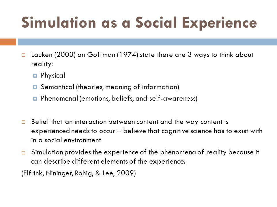 Simulation as a Social Experience Lauken (2003) an Goffman (1974) state there are 3 ways to think about reality: Physical Semantical (theories, meanin