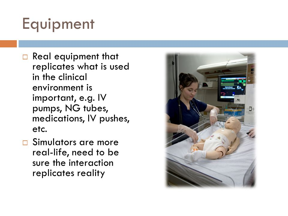 Equipment Real equipment that replicates what is used in the clinical environment is important, e.g. IV pumps, NG tubes, medications, IV pushes, etc.