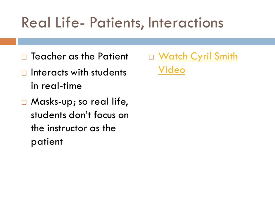 Real Life- Patients, Interactions Teacher as the Patient Interacts with students in real-time Masks-up; so real life, students dont focus on the instr