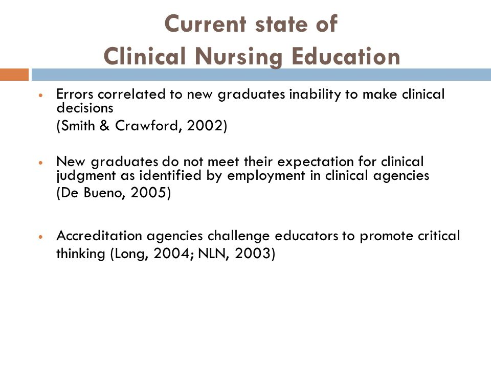 Current state of Clinical Nursing Education Errors correlated to new graduates inability to make clinical decisions (Smith & Crawford, 2002) New gradu
