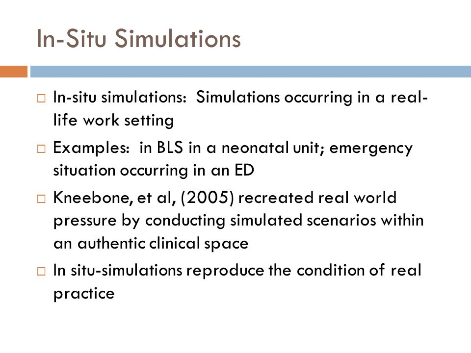 In-Situ Simulations In-situ simulations: Simulations occurring in a real- life work setting Examples: in BLS in a neonatal unit; emergency situation o