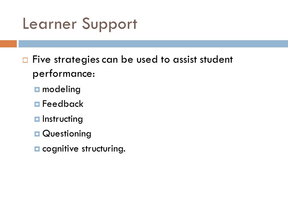 Learner Support Five strategies can be used to assist student performance: modeling Feedback Instructing Questioning cognitive structuring.
