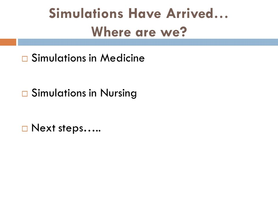 Simulations Have Arrived… Where are we? Simulations in Medicine Simulations in Nursing Next steps…..