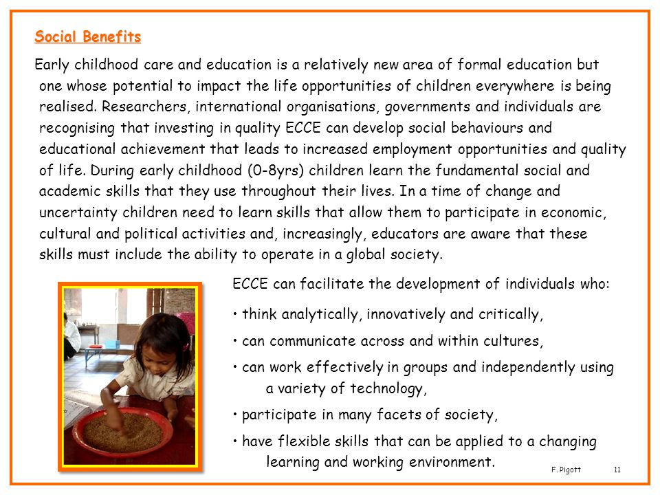 F. Pigott11 Social Benefits Early childhood care and education is a relatively new area of formal education but one whose potential to impact the life