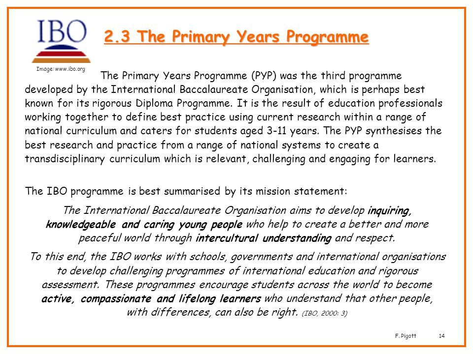 F. Pigott14 2.3 The Primary Years Programme The Primary Years Programme (PYP) was the third programme developed by the International Baccalaureate Org