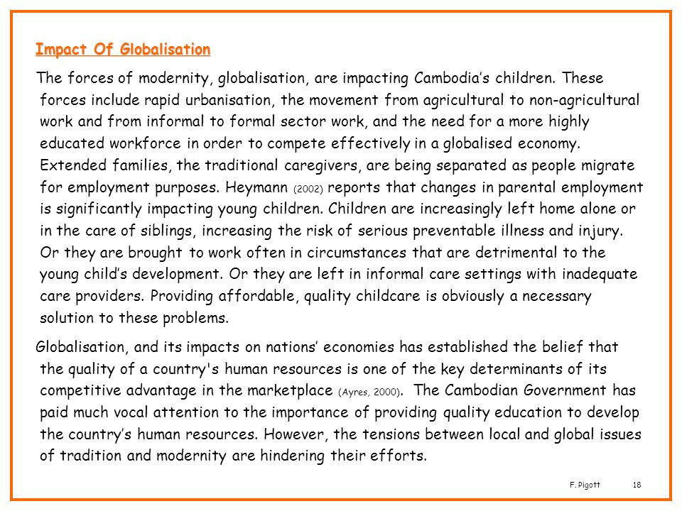 F. Pigott18 Impact Of Globalisation The forces of modernity, globalisation, are impacting Cambodias children. These forces include rapid urbanisation,