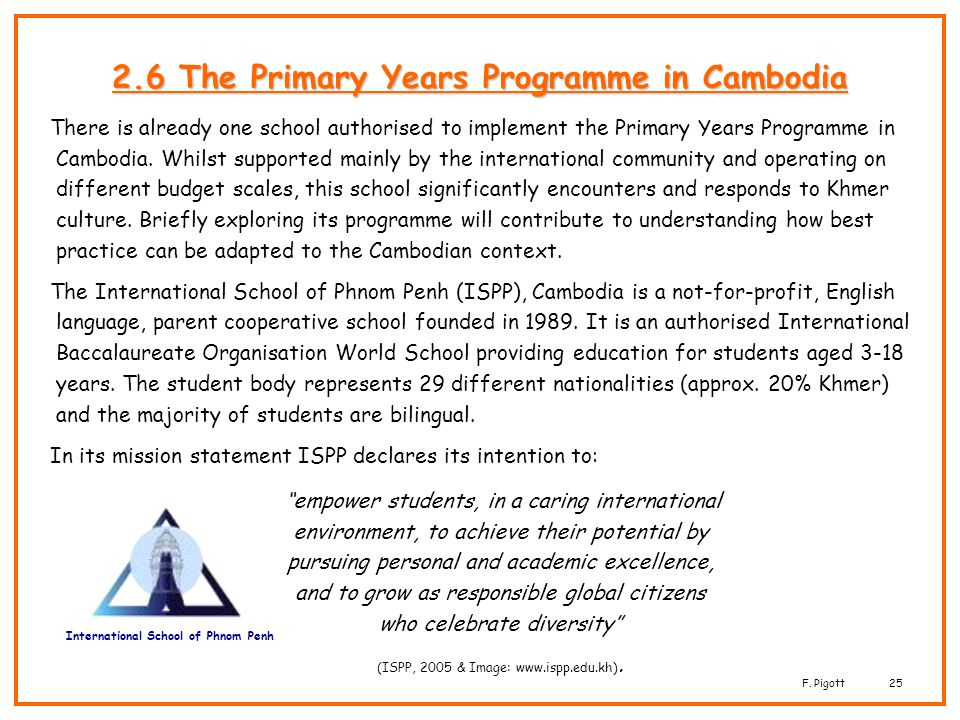 F. Pigott25 2.6 The Primary Years Programme in Cambodia There is already one school authorised to implement the Primary Years Programme in Cambodia. W