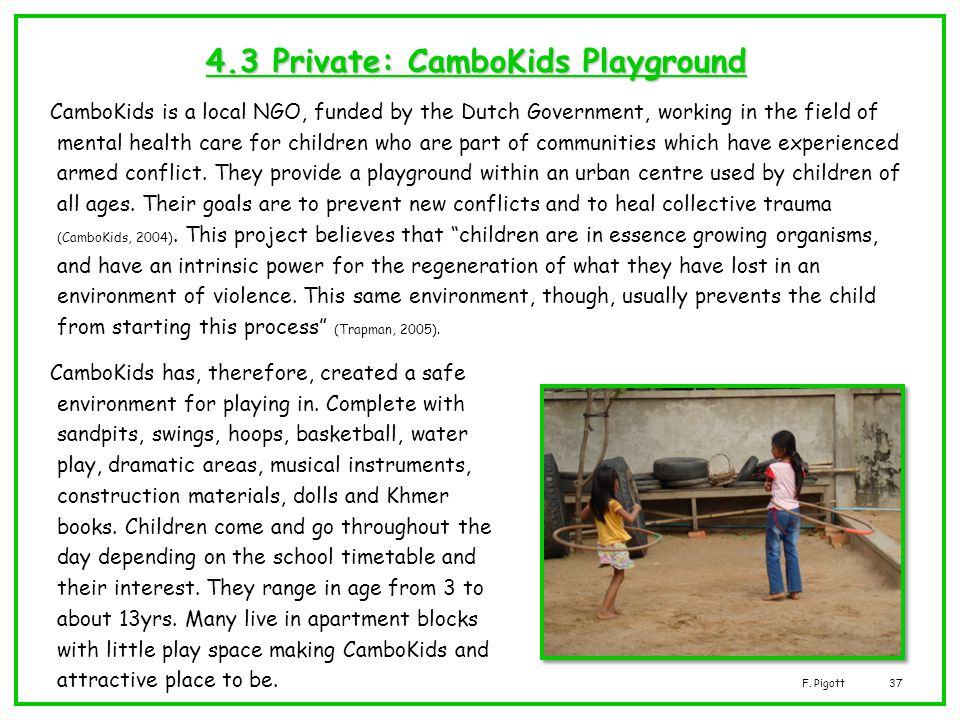 F. Pigott37 4.3 Private: CamboKids Playground CamboKids is a local NGO, funded by the Dutch Government, working in the field of mental health care for
