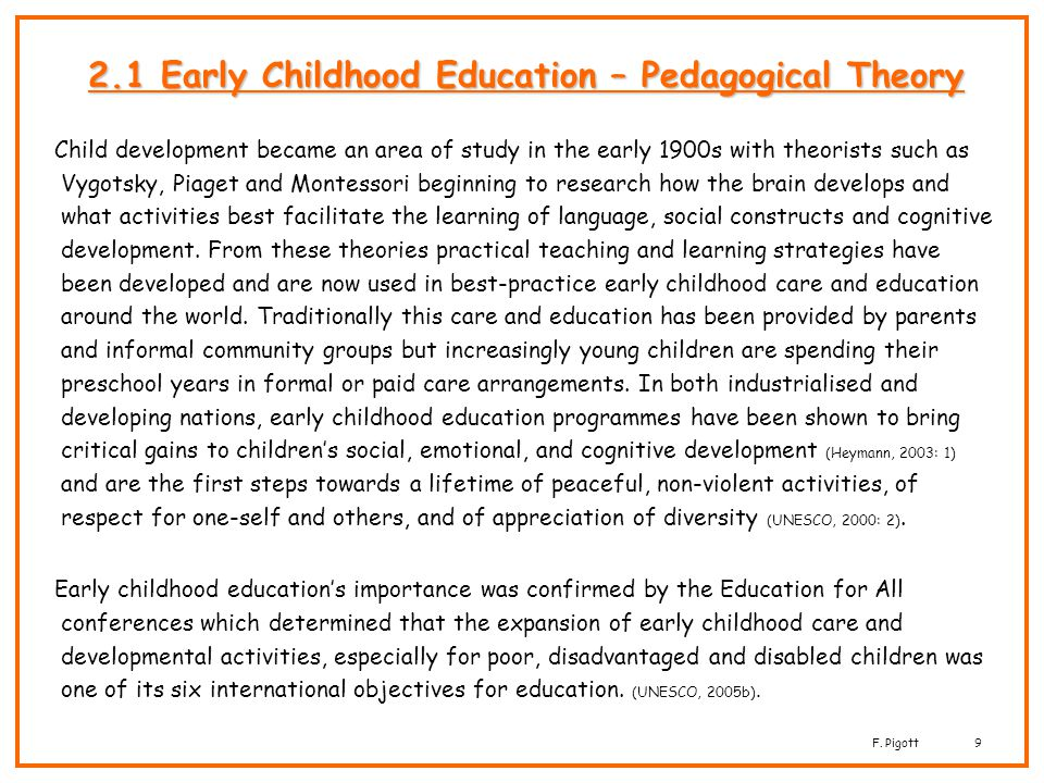 F. Pigott9 2.1 Early Childhood Education – Pedagogical Theory Child development became an area of study in the early 1900s with theorists such as Vygo