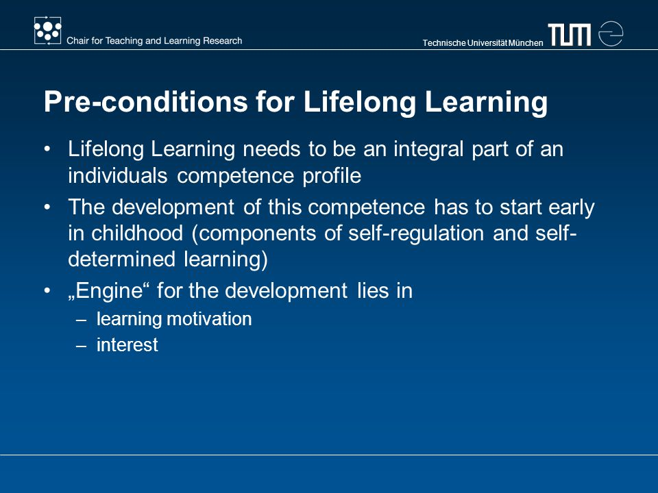 Technische Universität München Pre-conditions for Lifelong Learning Lifelong Learning needs to be an integral part of an individuals competence profile The development of this competence has to start early in childhood (components of self-regulation and self- determined learning) Engine for the development lies in –learning motivation –interest