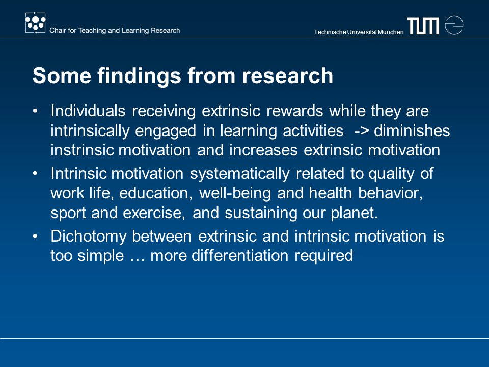 Technische Universität München Some findings from research Individuals receiving extrinsic rewards while they are intrinsically engaged in learning activities -> diminishes instrinsic motivation and increases extrinsic motivation Intrinsic motivation systematically related to quality of work life, education, well-being and health behavior, sport and exercise, and sustaining our planet.
