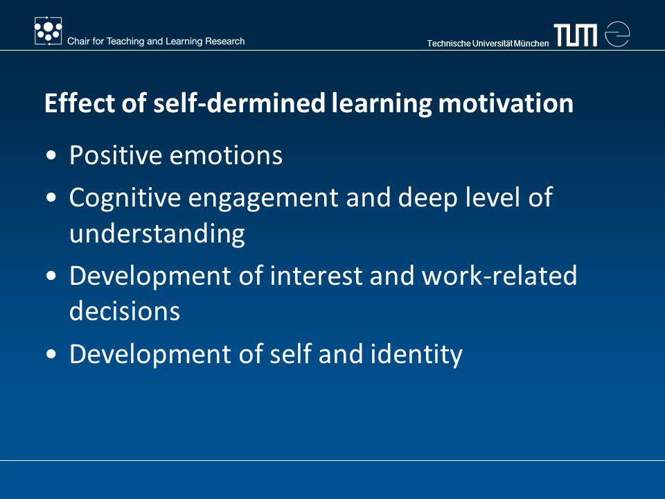 Technische Universität München Effect of self-dermined learning motivation Positive emotions Cognitive engagement and deep level of understanding Development of interest and work-related decisions Development of self and identity