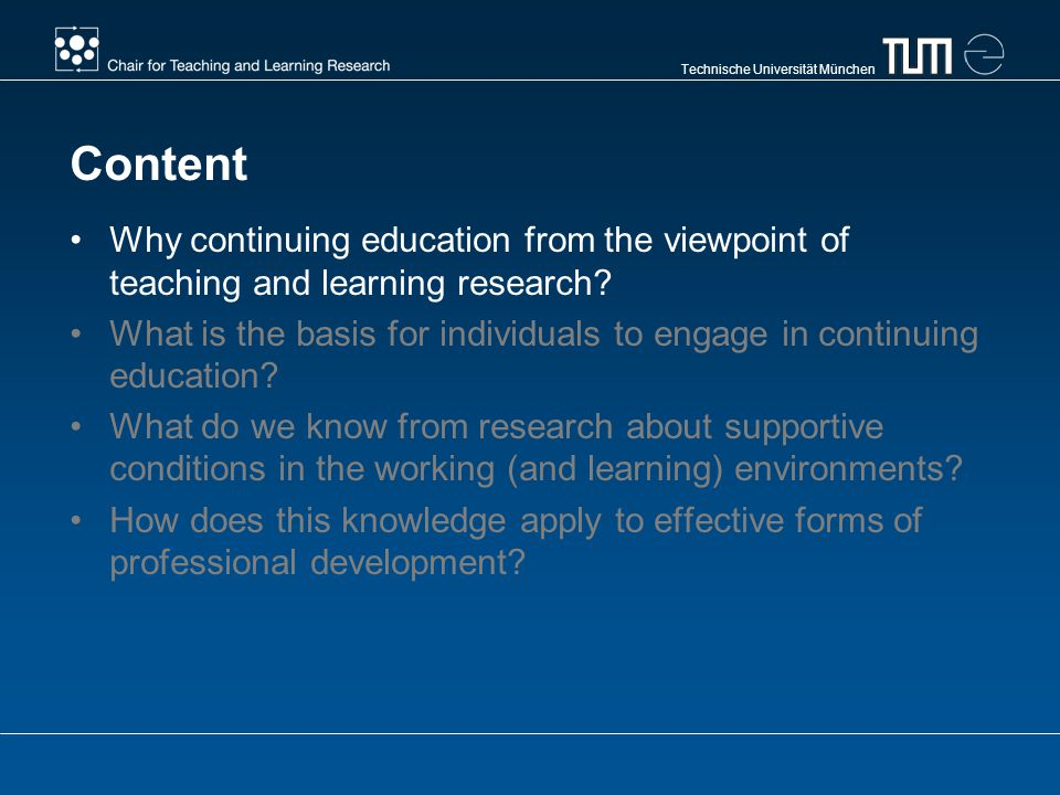 Technische Universität München Content Why continuing education from the viewpoint of teaching and learning research? What is the basis for individual