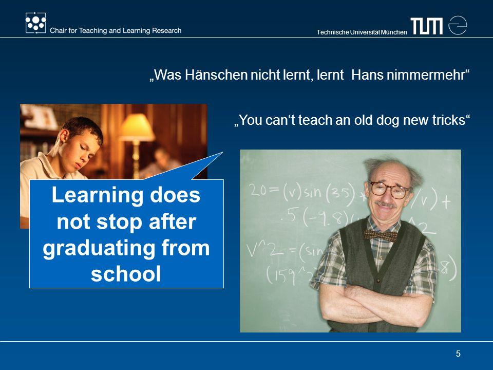 Technische Universität München 5 Was Hänschen nicht lernt, lernt Hans nimmermehr You cant teach an old dog new tricks Learning does not stop after graduating from school