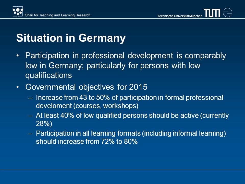Technische Universität München Situation in Germany Participation in professional development is comparably low in Germany; particularly for persons w