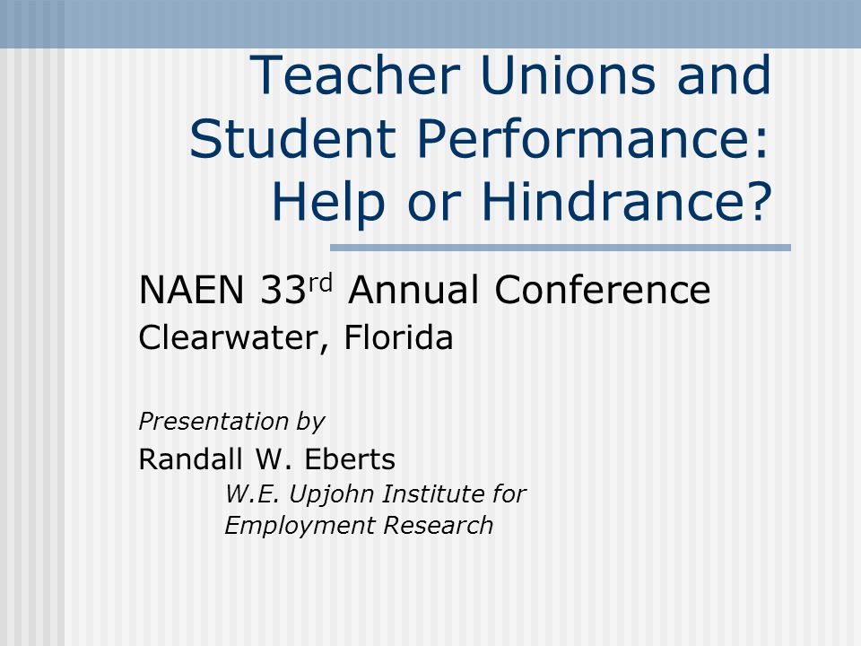Teacher Unions and Student Performance: Help or Hindrance? NAEN 33 rd Annual Conference Clearwater, Florida Presentation by Randall W. Eberts W.E. Upj