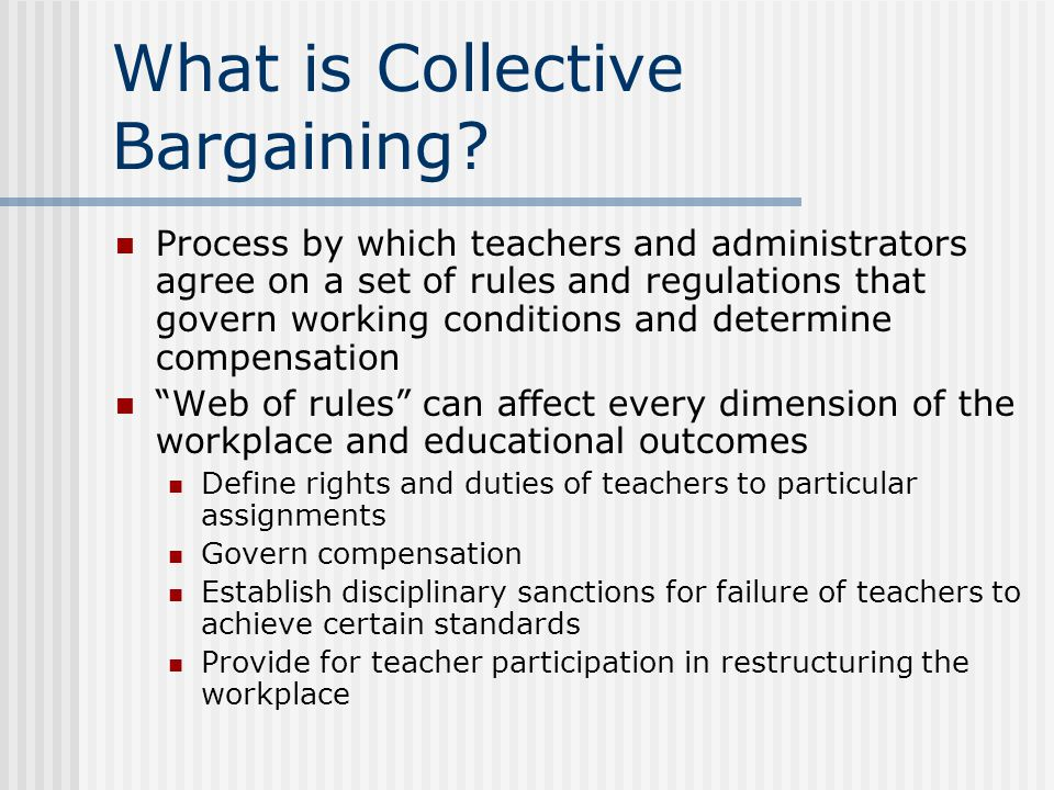 What is Collective Bargaining? Process by which teachers and administrators agree on a set of rules and regulations that govern working conditions and