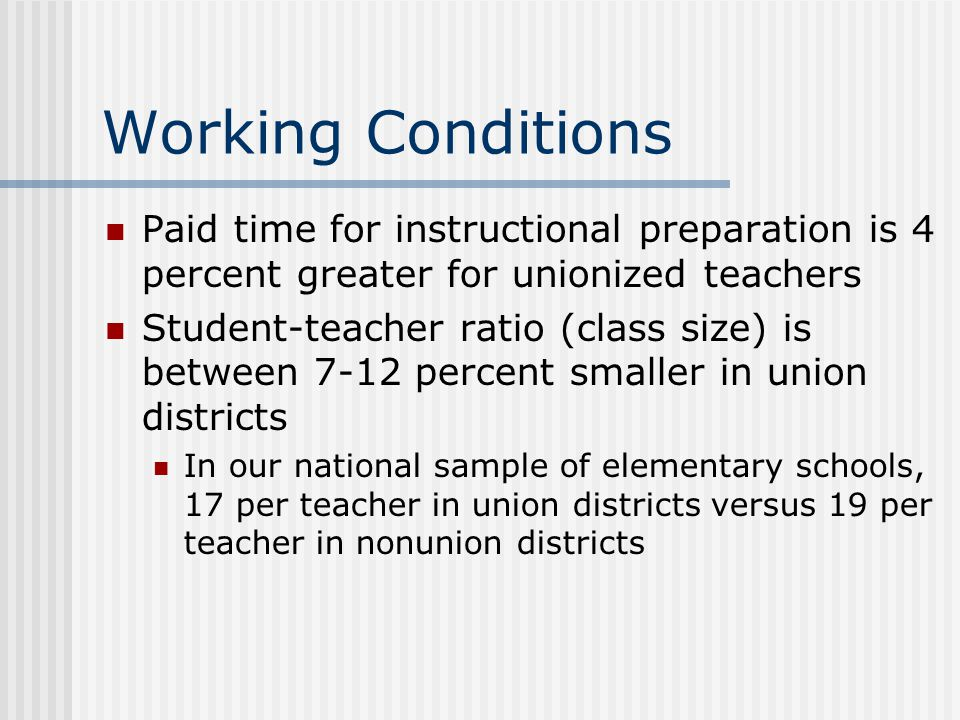 Working Conditions Paid time for instructional preparation is 4 percent greater for unionized teachers Student-teacher ratio (class size) is between 7