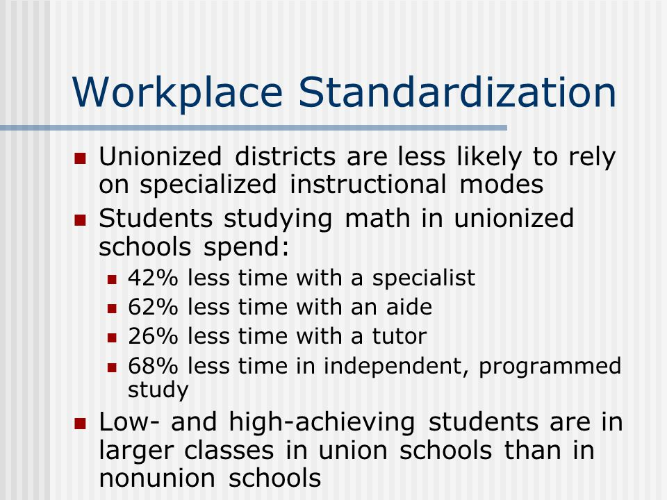 Workplace Standardization Unionized districts are less likely to rely on specialized instructional modes Students studying math in unionized schools s