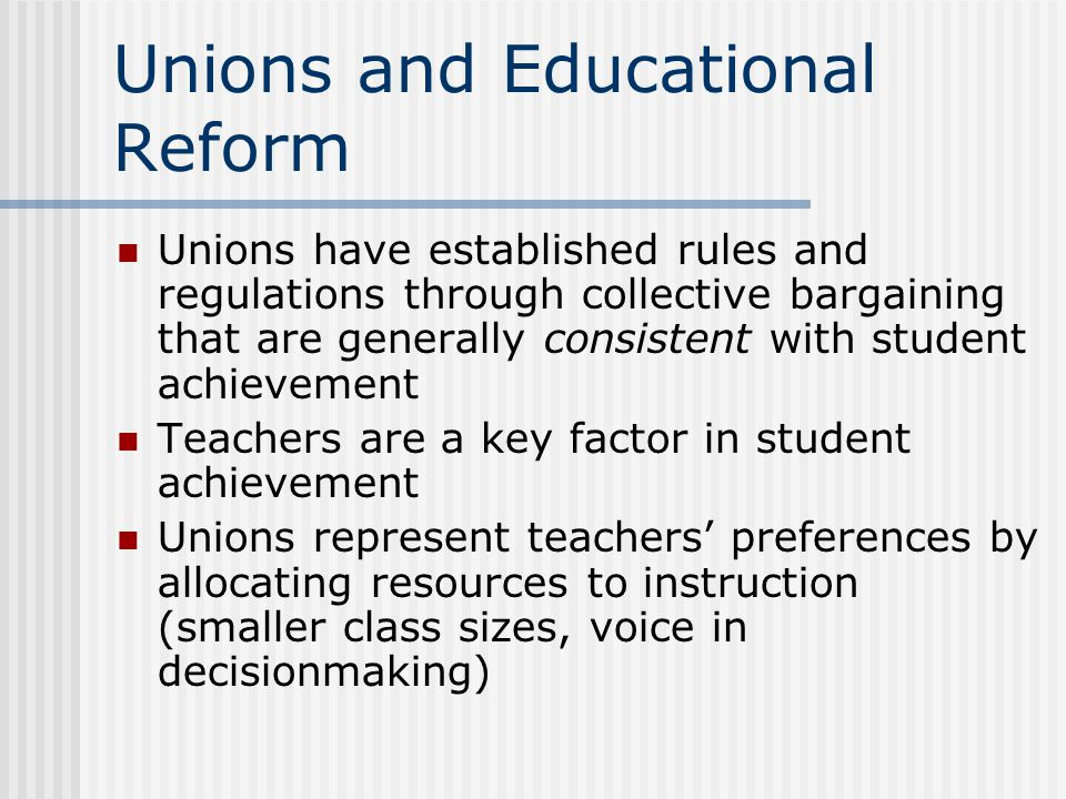 Unions and Educational Reform Unions have established rules and regulations through collective bargaining that are generally consistent with student a