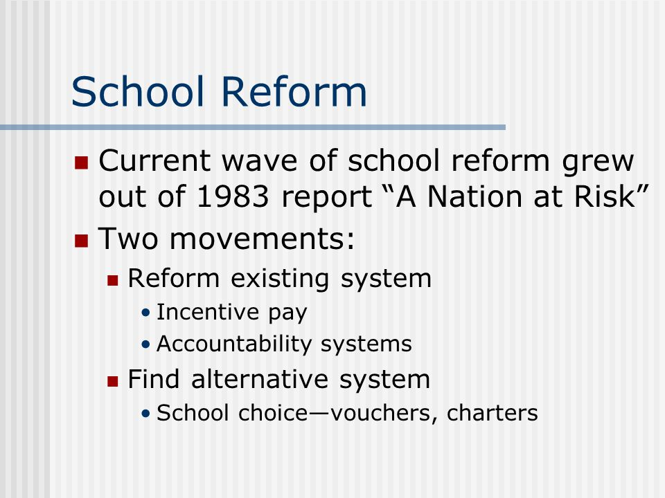 School Reform Current wave of school reform grew out of 1983 report A Nation at Risk Two movements: Reform existing system Incentive pay Accountabilit